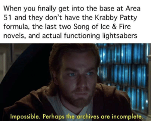 Fire, Krabby Patty, and Irl: When you finally get into the base at Area  51 and they don't have the Krabby Patty  formula, the last two Song of lce & Fire  novels, and actual functioning lightsabers  Impossible. Perhaps the archives are incomplete. me_irl
