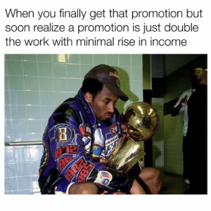 Still cant afford shit: When you finally get that promotion but  soon realize a promotion is just double  the work with minimal rise in income  122 Still cant afford shit
