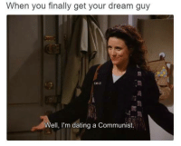 I submitted this to Sassy Socialist Memes I hope they like it if they dont ill probably just quit meme making: When you finally get your dream guy  Well, I'm dating a communist. I submitted this to Sassy Socialist Memes I hope they like it if they dont ill probably just quit meme making