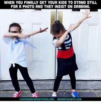 Memes, Kids, and 🤖: WHEN YOU FINALLY GET YOUR KIDS TO STAND STILL  FOR A PHOTO AND THEY INSIST ON DABBING.  @AVERAGEPARENTPROBLEMS MOMMYSHORTS.COM I have about 5000 photos that look exactly like this. Can't see my kids' faces in any of them! averageparentproblems photo: @thechirpingmoms
