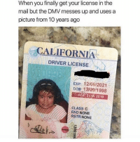 Dmv, Funny, and Lmao: When you finally get your license in the  mail but the DMV messes up and uses a  picture from 10 years ago  CALIFORNIA  DRIVER LICENSE  EXP 12/09/2021  DOB 121091998  AGE 2 N 2019  CLASS C  END NONE  RSTRNONE i'm getting my permit tomorrow!!! + how was everyone's day? ❤️ Follow me (@whoaciety) for more 💓 - - - - - [tags: textpost textposts wtftumblr funnytumblr tumblrlol tumblrtextpost tumblrtextposts tumblr funnytextpost funnytextposts tumblrfunny ifunny relatable relatabletextpost rt slime relatablepost asmr 314tim meme lmao shrek spongebob trickshot 😂 pepe textpostaccount cohmedy funny satan ]