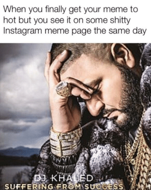 Instagram, Meme, and Time: When you finally get your meme to  hot but you see it on some shitty  Instagram meme page the same day  SUFFERİ.NG FROM.SUef Happened to me today for the first time, but it was the first time my meme actually made it somewhere