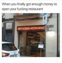 My shit: When you finally got enough money to  open your fucking restaurant  MY RUCKING RESTAURANT My shit