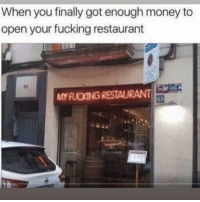 Fucking, Funny, and Lmao: When you finally got enough money to  open your fucking restaurant  ts  MYFUCKING RESTAURANT Tag this person that would do this lmao