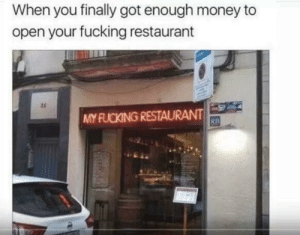 Fucking, Money, and Restaurant: When you finally got enough money to  open your fucking restaurant  ts  MY FUCKING RESTAURANT  RB Like a Boss