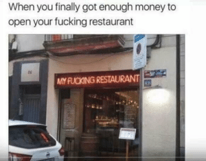 Dank, Fucking, and Memes: When you finally got enough money to  open your fucking restaurant  ts  MY FUCKING RESTAURANT  RB Yes I own a restaurant by HotSc MORE MEMES