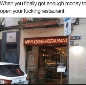 Fucking, Money, and Restaurant: When you finally got enough money to  open your fucking restaurant  MY FUCKING RESTAURANT  RB I would go there