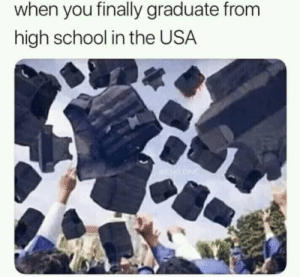 Meme, School, and Truth: when you finally graduate fronm  high school in the USA Meme? Truth? Idk