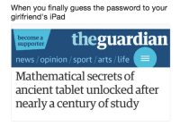"""Ipad, Life, and Memes: When you finally guess the password to your  girlfriend's iPad  theguardian  become a  supporter  news /opinion /sport/arts/life  Mathematical secrets of  ancient tablet unlocked after  nearly a century of study <p>Hacker Man via /r/memes <a href=""""http://ift.tt/2vANVWv"""">http://ift.tt/2vANVWv</a></p>"""