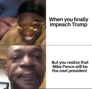 BuT hE'S nOt ReMoVeD yEt: When you finally  impeach Trump  But you realize that  Mike Pence will be  the next president BuT hE'S nOt ReMoVeD yEt