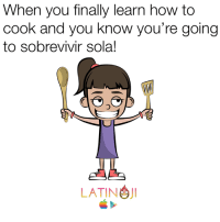 latino: When you finally learn how to  cook and you know you're going  to sobrevivir sola!  LATINO