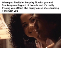 """Funny, Smh, and Twitter: When you finally let her play 2k with you and  She keep running out of bounds and it's really  Pissing you off but she happy cause she spending  Time with you """"Which one is me?"""" smh 👉🏽(via: dCoxMI-twitter)"""