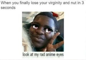 https://t.co/zyBmyOZ1a7: When you finally lose your virginity and nut in 3  seconds  look at my rad anime eyes https://t.co/zyBmyOZ1a7