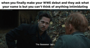 More of the best memes at http://mountainmemes.tumblr.com: when you finally make your WWE debut and they ask what  your name is but you can't think of anything intimidating  The Beeeeear Jew More of the best memes at http://mountainmemes.tumblr.com