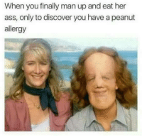 Ass, Discover, and Her: When you finally man up and eat her  ass, only to discover you have a peanut  allergy