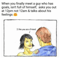 Goals, Gym, and Asks: When you finally meet a guy who has  goals, isn't full of himself, asks you out  at 12pm not 12am & talks about his  feelings  I like you as a friend. Feels.