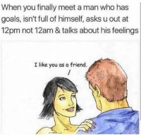 Goals, Memes, and Smh: When you finally meet a man who has  goals, isn't full of himself, asks u out at  12pm not 12am & talks about his feelings  I like you as a friend. Smh