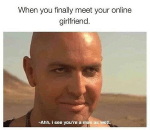 Girlfriend, Online, and Man: When you finally meet your online  girlfriend.  -Ahh, i see you're a man as well !!!!