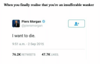 Finals, Dank Memes, and Wanted: When you finally realise that you're an insufferable wanker  Piers Morgan  (apiersm organ  I want to die.  9:51 a. m. 2 Sep 2015  76.2K  RETWEETS  47.7K  LIKES