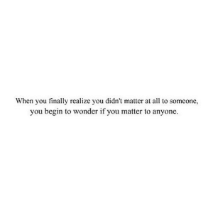 https://iglovequotes.net/: When you finally realize you didn't matter at all to someone,  you begin to wonder if you matter to anyone https://iglovequotes.net/
