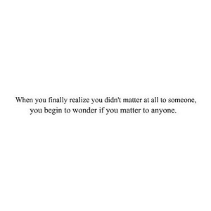 https://iglovequotes.net/: When you finally realize you didn't matter at all to someone,  you begin to wonder if you matter to anyone. https://iglovequotes.net/
