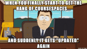 "Coursespaces struggles: WHEN YOU FINALLY START TO GET THE  HANG OF COURSSESPACES...  AND SUDDENLY IT GETS ""UPDATED""  AGAIN  made on imgur Coursespaces struggles"