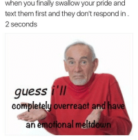 Memes, 🤖, and Meltdown: when you finally swallow your pride and  text them first and they don't respond in  2 seconds  guess I'll  completely overreact and have  an emotional meltdown { funnytumblr textposts funnytextpost tumblr funnytumblrpost tumblrfunny followme tumblrfunny textpost tumblrpost haha}