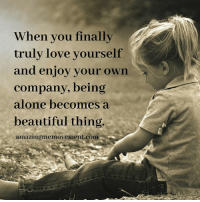 Being Alone, Memes, and Alone Time: When you finally  truly love yourself  and enjoy your own  company, being  alone becomes a  beautiful thing  amazing memovement com Love your alone time <3  Amazing Me Movement BEST personal development package on the web for ONLY $25!! >> https://awe.clickfunnels.com/the-treehouse-of-hope
