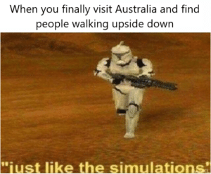 "Australia, Down, and You: When you finally visit Australia and find  people walking upside down  ""iust like the simulations Just like things are supposed to be."