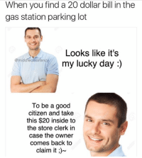 Snapchat: dankmemesgang: When you find a 20 dollar bill in the  gas station parking lot  Looks like it's  middleclass fancy  my lucky day  To be a good  citizen and take  this $20 inside to  the store clerk in  case the owner  comes back to  claim it Snapchat: dankmemesgang