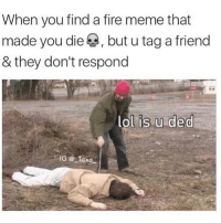 Fire, Lol, and Meme: When you find a fire meme that  made you die A, but u tag a friend  & they don't respond  lol is u ded  IG Taxo no one shall ignore my memes