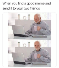 Friends, Funny, and Love: When you find a good meme and  send it to your two friends Haha they're gonna love this shit 😀