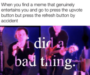 Bad, Meme, and Did: When you find a meme that genuinely  entertains you and go to press the upvote  button but press the refresh button by  accident  i did a  bad thing Mistake