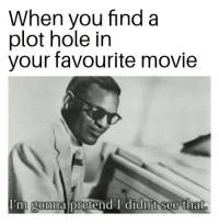 Movie, Hole, and You: When you find a  plot hole in  your favourite movie  I'm gonna pretend I didn't see that  0 Obvious choice