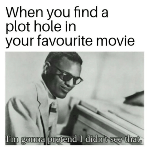 Movie, Hole, and You: When you find a  plot hole in  your favourite movie  I'm gonna pretend I didn't see that.