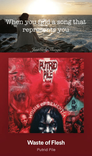 Slam metal memes anyone?: When you find a song that  represents you  Just Tirly Things  PUTRID  EDEMENTIAE  Waste of Flesh  Putrid Pile  HOUSE Slam metal memes anyone?