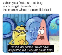 Ive wasted 45min because of my own stupidity: When you find a stupid bug  and use git blame to find  the moron who's responsible for it.  -I'm the last person I would have  suspected, but it was me all the time! Ive wasted 45min because of my own stupidity