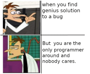 Genius, Sad, and Bug: |when you find  genius solution  |to a bug  |But you are the  |only programmer  |around and  nobody cares. *Sad clicking noises intensify*