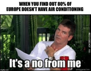 Saturday Memes: WHEN YOU FIND OUT 80% OF  EUROPE DOESN'T HAVE AIR CONDITIONING  It's a nofrom me  wwke.com  imgflip.com  MA JOKIDEO.COM Saturday Memes