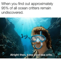 Ocean, Alright, and Critters: When you find out approximately  95% of all ocean critters remain  undiscovered  Alright then, keep your sea crits. Alright, then