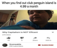 Club, Capitalism, and Penguin: When you find out club penguin island is  4.99 a month  Why Capitalism is NOT Efficent  275 views  Add to  413  Share  Scene able  SUBSCRIBE  29K subscribers It's completely pay to play now.