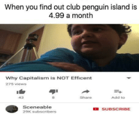 Club, Fall, and Capitalism: When you find out club penguin island is  4.99 a month  Why Capitalism is NOT Efficent  275 views  1  43  8  Share  Add to  Sceneable  29K subscribers  SUBSCRIBE <p>Capitalism will fall 😤😤</p>