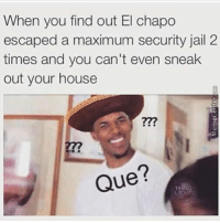 El Chapo, Jail, and Memes: When you find out El chapo  escaped a maximum security jail 2  times and you can't even sneak  out your house  277  Que? La pura neta 😂 MexicansProblemas