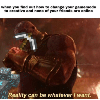 Friends, How To, and Change: when you find out how to change your gamemode  to creative and none of your friends are online  nigmathestigma  Reality can be whatever I want. U lie u no mine dias