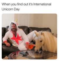Unicorn, International, and Day: When you find out it's International  Unicorn Day Brb celebrating myself 💁🏼🍾🦄🦄 @jakenodar @brosbeingbasic unicornday