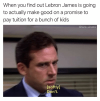 Funny, LeBron James, and Good: When you find out Lebron James is going  to actually make good on a promise to  pay tuition for a bunch of kids  @tank.sinatra  [softly]  Don't RIP Scott's Tots