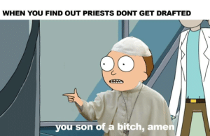 meirl: WHEN YOU FIND OUT PRIESTS DONT GET DRAFTED  you son of a bitch, amen meirl