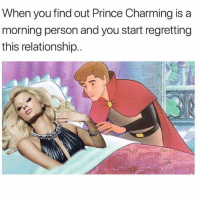 Me being woken up at 11 am: I'm going back to sleep, it's like the middle of the night!: When you find out Prince Charming is a  morning person and you start regretting  this relationship.. Me being woken up at 11 am: I'm going back to sleep, it's like the middle of the night!