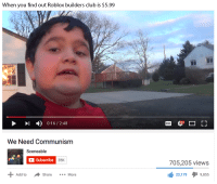 robloxs: When you find out Roblox builders club is $5.99  0:16 2:48  We Need Communism  Scene able  Subscribe  35K  Add to  share  More  r 1  CC  705,205 views  23,179  I 9,855