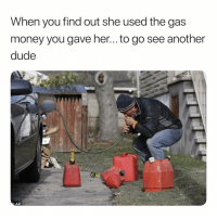 Dude, Money, and Dank Memes: When you find out she used the gas  money you gave her... to go see another  dude Wylinnn. 🤣